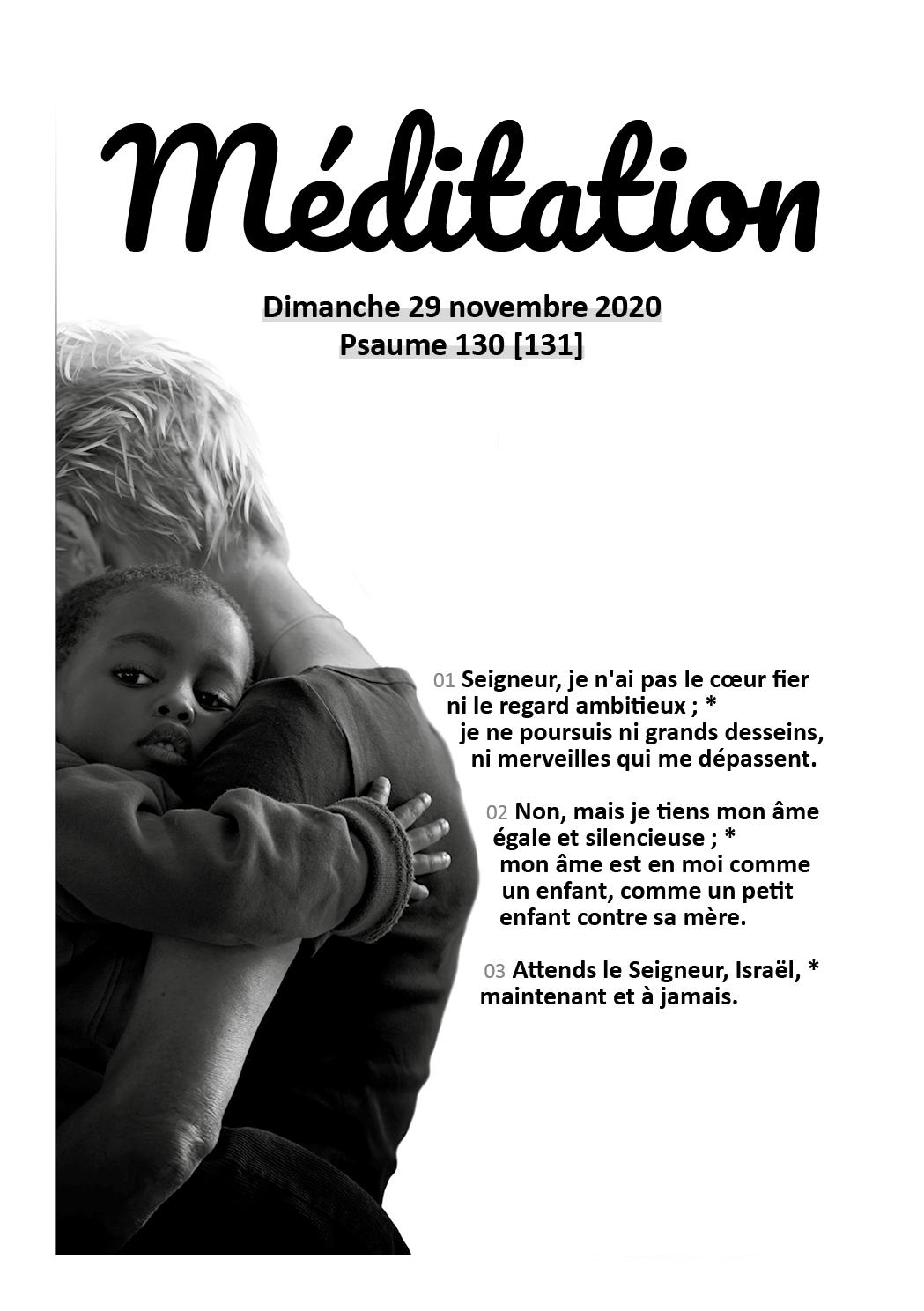 Psaume 130 [131] : 01 Seigneur, je n'ai pas le cœur fier ni le regard ambitieux; je ne poursuis ni grands desseins, ni merveilles qui me dépassent. 02 Non, mais je tiens mon âme égale et silencieuse; mon âme est en moi comme un enfant, comme un petit enfant contre sa mère. 03 Attends le Seigneur, Israël, maintenant et à jamais.